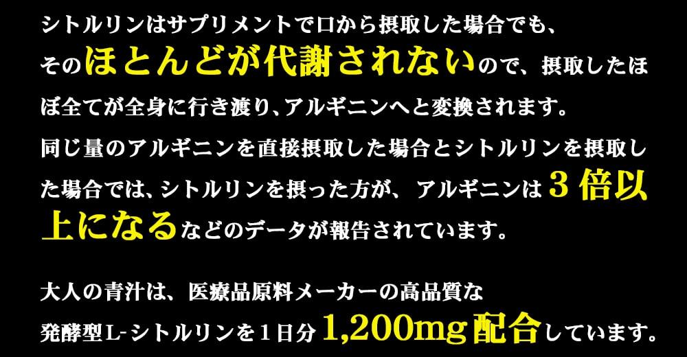 シトルリンはサプリで口から摂取した場合でも、そのほとんどが代謝されないので、摂取したほぼ全てが全身に行き渡り、アルギニンへと変換されます。同じ量のアルギニンを直接摂取した場合とシトルリンを摂取した場合では、シトルリンを摂った方が、アルギニンは3倍以上になるなどのデータが報告されています、そこで、大人の青汁は医療品原料メーカーの高品質な発酵型L-シトルリンを1日分1,200mg配合しています。